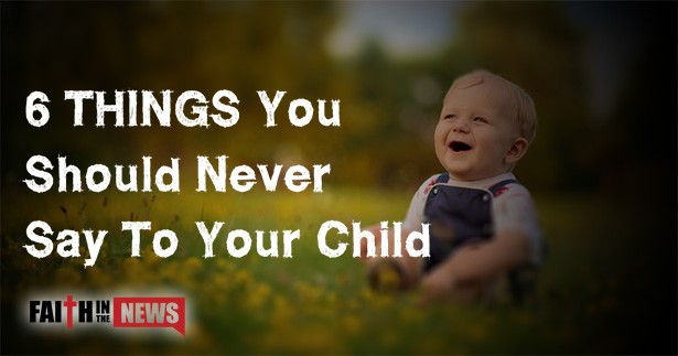 6 Things You Should Never Say To Your Child