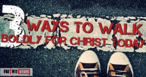 3 Ways to Walk Boldly For Christ Today